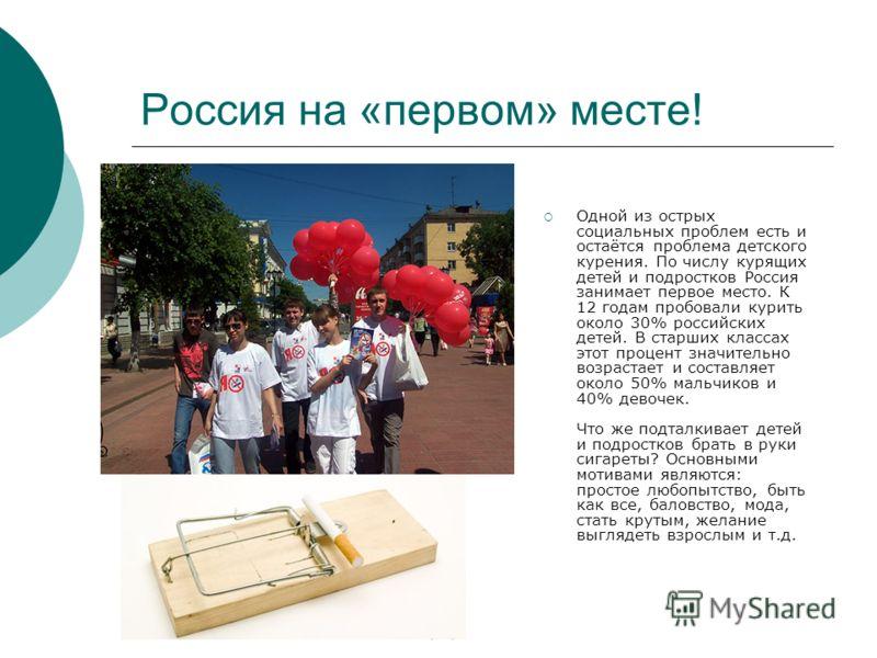 Россия на «первом» месте! Одной из острых социальных проблем есть и остаётся проблема детского курения. По числу курящих детей и подростков Россия занимает первое место. К 12 годам пробовали курить около 30% российских детей. В старших классах этот п
