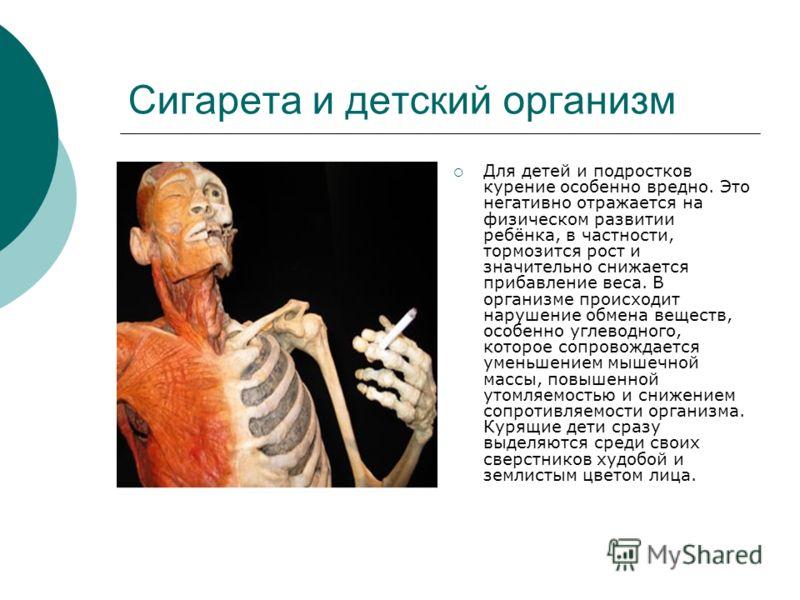 Сигарета и детский организм Для детей и подростков курение особенно вредно. Это негативно отражается на физическом развитии ребёнка, в частности, тормозится рост и значительно снижается прибавление веса. В организме происходит нарушение обмена вещест