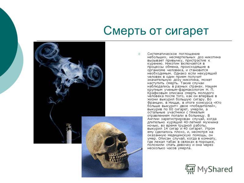 Смерть от сигарет Систематическое поглощение небольших, несмертельных доз никотина вызывает привычку, пристрастие к курению. Никотин включается в процессы обмена, происходящие в организме человека, и становится необходимым. Однако если некурящий чело