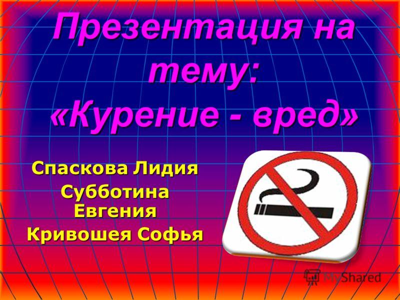Презентация на тему: «Курение - вред» Спаскова Лидия Субботина Евгения Кривошея Софья