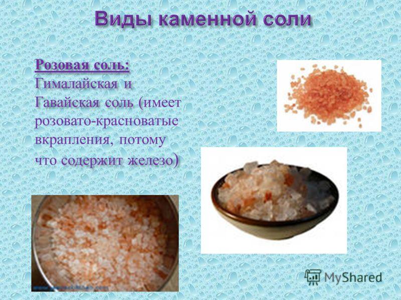 Розовая соль : Гималайская и Гавайская соль ( содержит железо ) Розовая соль : Гималайская и Гавайская соль ( имеет розовато - красноватые вкрапления, потому что содержит железо )