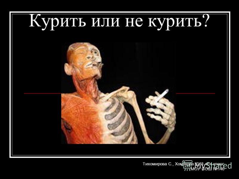 Курить или не курить? Тихомирова С., Хомякова Д. 8 «б» класс МОУ СОШ 146