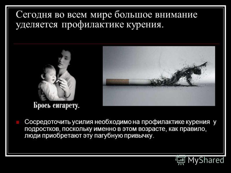 Сегодня во всем мире большое внимание уделяется профилактике курения. Сосредоточить усилия необходимо на профилактике курения у подростков, поскольку именно в этом возрасте, как правило, люди приобретают эту пагубную привычку.