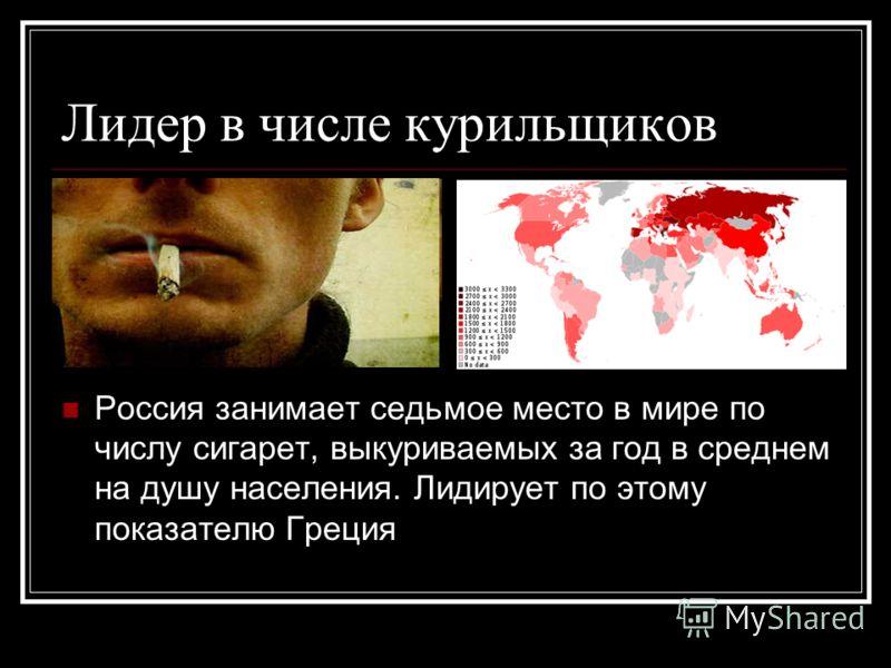 Лидер в числе курильщиков Россия занимает седьмое место в мире по числу сигарет, выкуриваемых за год в среднем на душу населения. Лидирует по этому показателю Греция