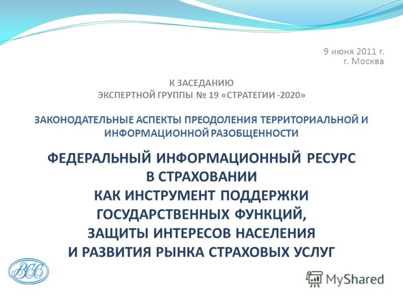 К ЗАСЕДАНИЮ ЭКСПЕРТНОЙ ГРУППЫ 19 «СТРАТЕГИИ -2020» ЗАКОНОДАТЕЛЬНЫЕ АСПЕКТЫ ПРЕОДОЛЕНИЯ ТЕРРИТОРИАЛЬНОЙ И ИНФОРМАЦИОННОЙ РАЗОБЩЕННОСТИ. ФЕДЕРАЛЬНЫЙ ИНФОРМАЦИОННЫЙ РЕСУРС В СТРАХОВАНИИ КАК ИНСТРУМЕНТ ПОДДЕРЖКИ ГОСУДАРСТВЕННЫХ ФУНКЦИЙ, ЗАЩИТЫ ИНТЕРЕСОВ