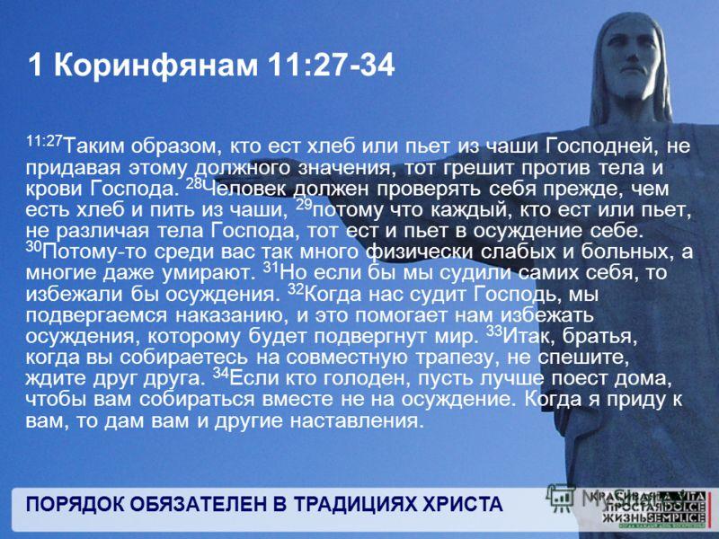 ПОРЯДОК ОБЯЗАТЕЛЕН В ТРАДИЦИЯХ ХРИСТА 1 Коринфянам 11:27-34 11:27 Таким образом, кто ест хлеб или пьет из чаши Господней, не придавая этому должного значения, тот грешит против тела и крови Господа. 28 Человек должен проверять себя прежде, чем есть х