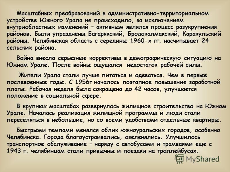 Масштабных преобразований в административно-территориальном устройстве Южного Урала не происходило, за исключением внутриобластных изменений – активным являлся процесс разукрупнения районов. Были упразднены Багарякский, Бродокалмакский, Каракульский
