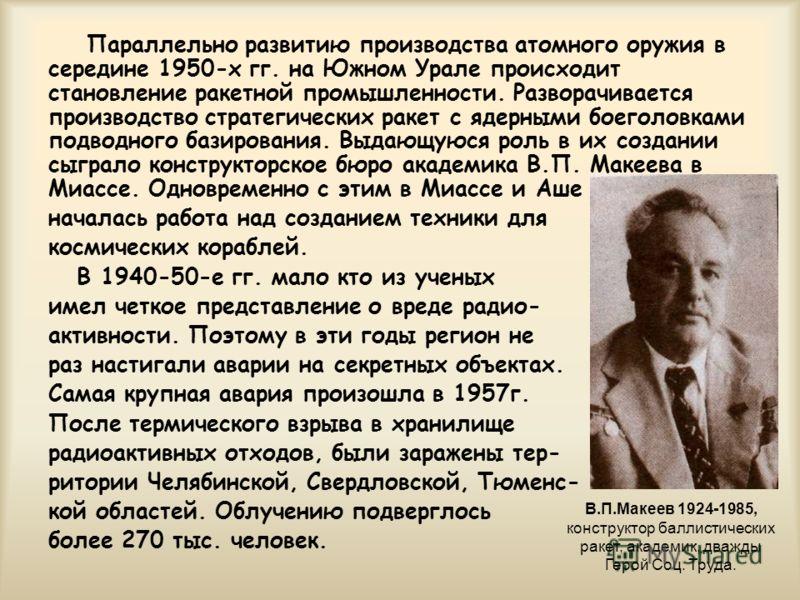 Параллельно развитию производства атомного оружия в середине 1950-х гг. на Южном Урале происходит становление ракетной промышленности. Разворачивается производство стратегических ракет с ядерными боеголовками подводного базирования. Выдающуюся роль в