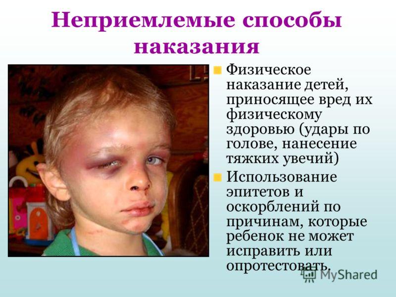Неприемлемые способы наказания Физическое наказание детей, приносящее вред их физическому здоровью (удары по голове, нанесение тяжких увечий) Использование эпитетов и оскорблений по причинам, которые ребенок не может исправить или опротестовать.