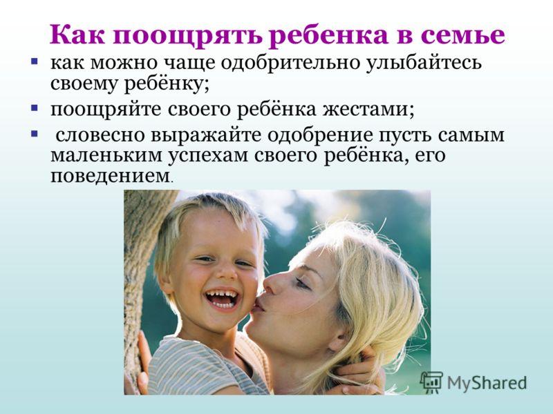 Как поощрять ребенка в семье как можно чаще одобрительно улыбайтесь своему ребёнку; поощряйте своего ребёнка жестами; словесно выражайте одобрение пусть самым маленьким успехам своего ребёнка, его поведением.