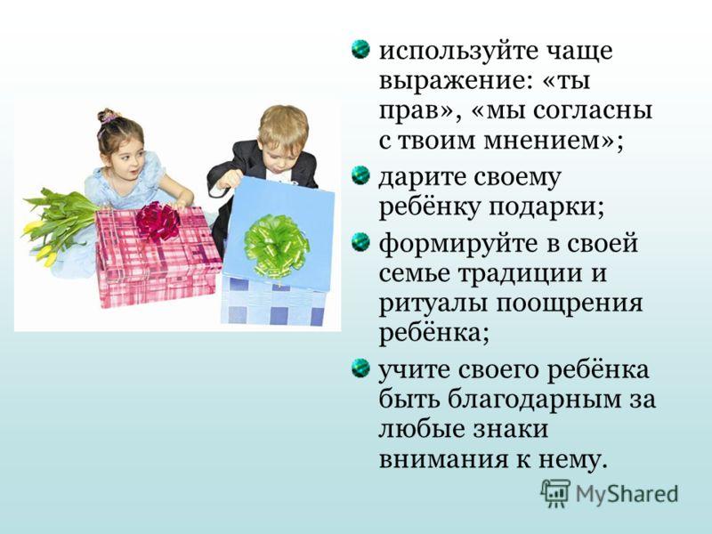 используйте чаще выражение: «ты прав», «мы согласны с твоим мнением»; дарите своему ребёнку подарки; формируйте в своей семье традиции и ритуалы поощрения ребёнка; учите своего ребёнка быть благодарным за любые знаки внимания к нему.