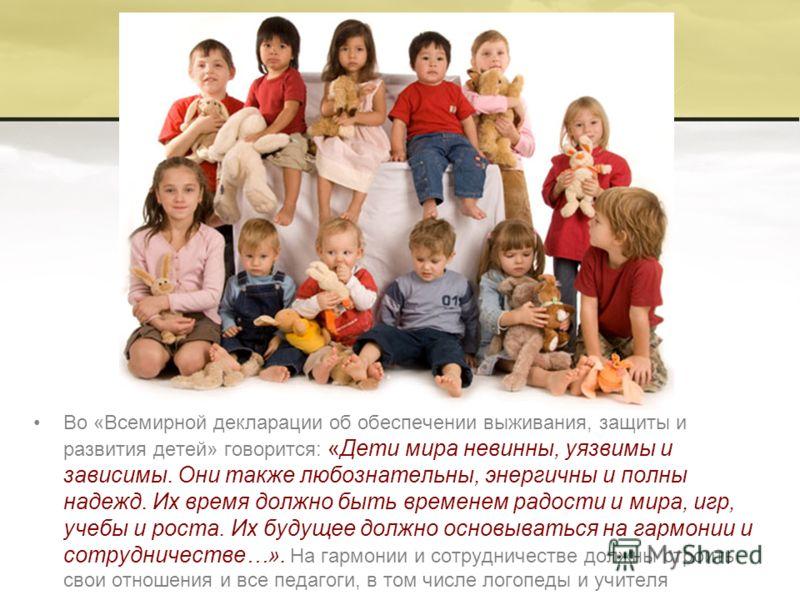 Во «Всемирной декларации об обеспечении выживания, защиты и развития детей» говорится: «Дети мира невинны, уязвимы и зависимы. Они также любознательны, энергичны и полны надежд. Их время должно быть временем радости и мира, игр, учебы и роста. Их буд