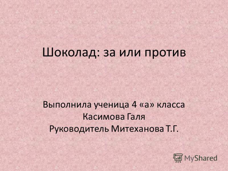 Шоколад: за или против Выполнила ученица 4 «а» класса Касимова Галя Руководитель Митеханова Т.Г.