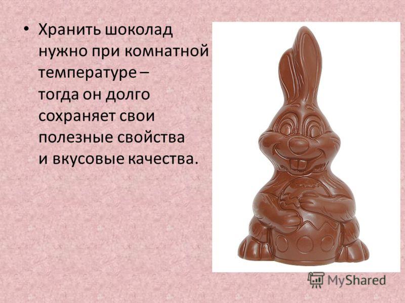 Хранить шоколад нужно при комнатной температуре – тогда он долго сохраняет свои полезные свойства и вкусовые качества.