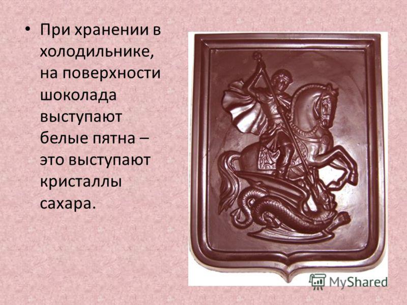 При хранении в холодильнике, на поверхности шоколада выступают белые пятна – это выступают кристаллы сахара.