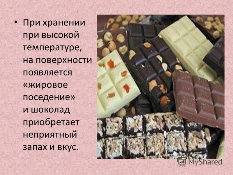 При хранении при высокой температуре, на поверхности появляется «жировое поседение» и шоколад приобретает неприятный запах и вкус.