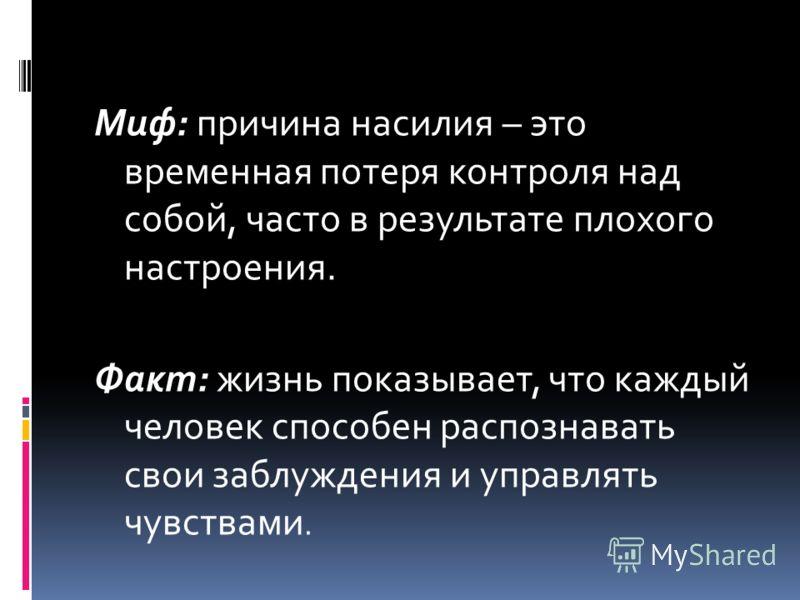 Миф: причина насилия – это временная потеря контроля над собой, часто в результате плохого настроения. Факт: жизнь показывает, что каждый человек способен распознавать свои заблуждения и управлять чувствами.