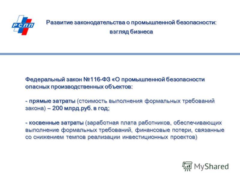 Федеральный закон 116-ФЗ «О промышленной безопасности опасных производственных объектов: - прямые затраты (стоимость выполнения формальных требований закона) – 200 млрд.руб. в год; - косвенные затраты (заработная плата работников, обеспечивающих выпо