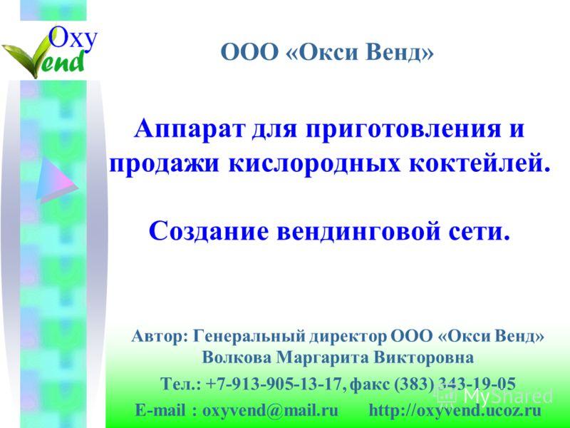 Аппарат для приготовления и продажи кислородных коктейлей. Создание вендинговой сети. Автор: Генеральный директор ООО «Окси Венд» Волкова Маргарита Викторовна Тел.: +7-913-905-13-17, факс (383) 343-19-05 E-mail : oxyvend@mail.ru http://oxyvend.ucoz.r