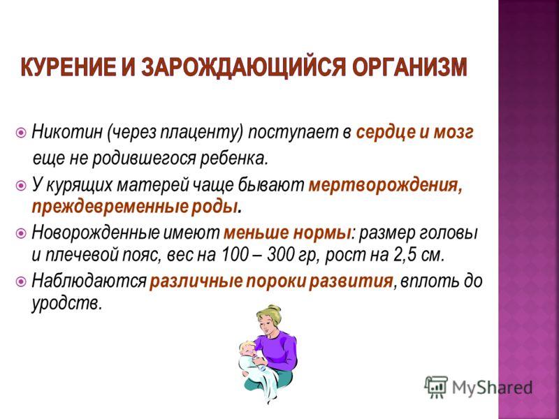 Никотин (через плаценту) поступает в сердце и мозг еще не родившегося ребенка. У курящих матерей чаще бывают мертворождения, преждевременные роды. Новорожденные имеют меньше нормы : размер головы и плечевой пояс, вес на 100 – 300 гр, рост на 2,5 см.