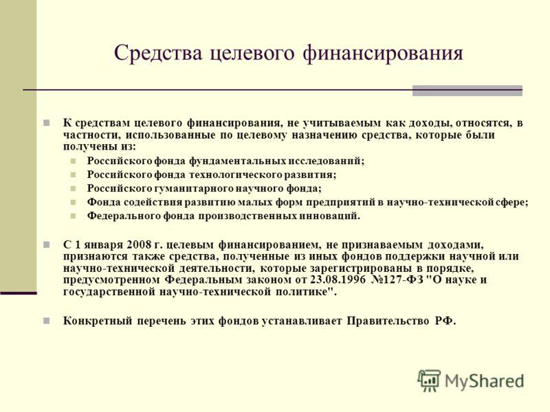Средства целевого финансирования К средствам целевого финансирования, не учитываемым как доходы, относятся, в частности, использованные по целевому назначению средства, которые были получены из: Российского фонда фундаментальных исследований; Российс