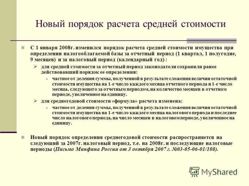 Новый порядок расчета средней стоимости С 1 января 2008г. изменился порядок расчета средней стоимости имущества при определении налогооблагаемой базы за отчетный период (1 квартал, 1 полугодие, 9 месяцев) и за налоговый период (календарный год) : для