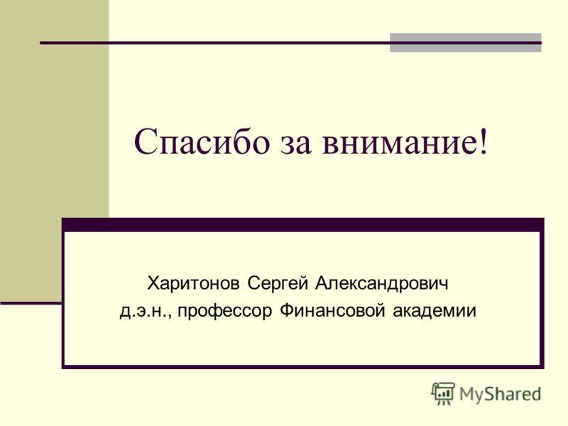 Спасибо за внимание! Харитонов Сергей Александрович д.э.н., профессор Финансовой академии