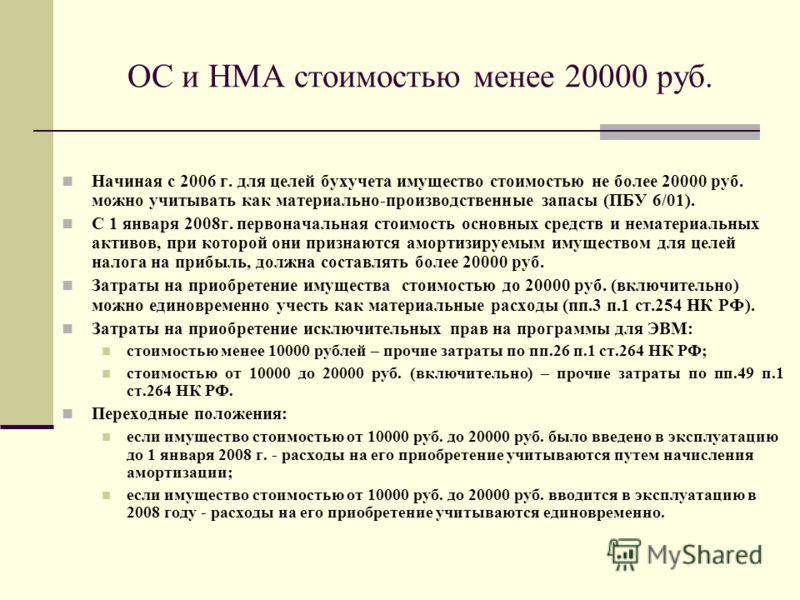 ОС и НМА стоимостью менее 20000 руб. Начиная с 2006 г. для целей бухучета имущество стоимостью не более 20000 руб. можно учитывать как материально-производственные запасы (ПБУ 6/01). С 1 января 2008г. первоначальная стоимость основных средств и немат