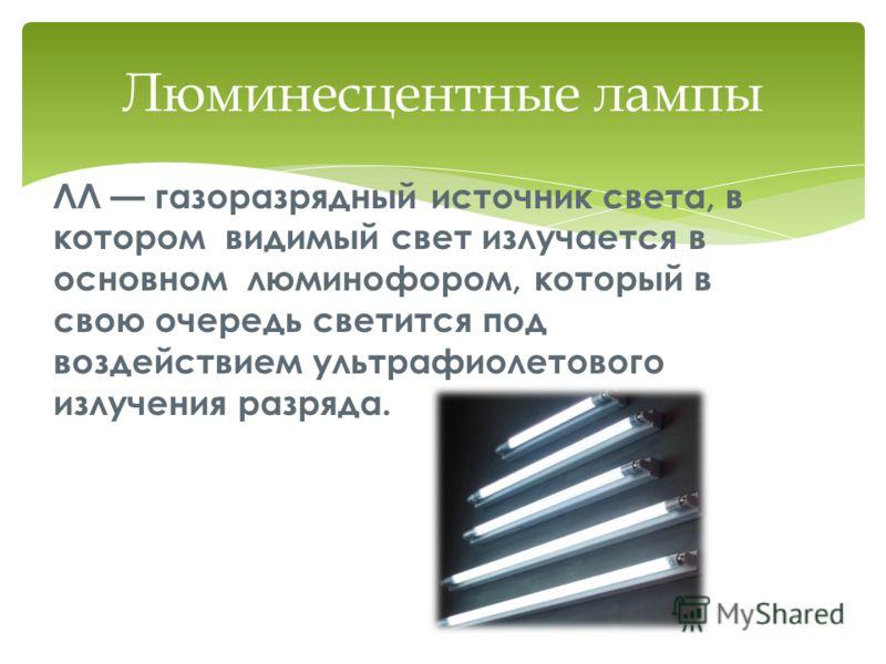ЛЛ газоразрядный источник света, в котором видимый свет излучается в основном люминофором, который в свою очередь светится под воздействием ультрафиолетового излучения разряда. Люминесцентные лампы