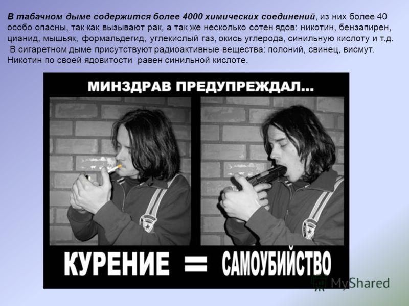 В табачном дыме содержится более 4000 химических соединений, из них более 40 особо опасны, так как вызывают рак, а так же несколько сотен ядов: никотин, бензапирен, цианид, мышьяк, формальдегид, углекислый газ, окись углерода, синильную кислоту и т.д