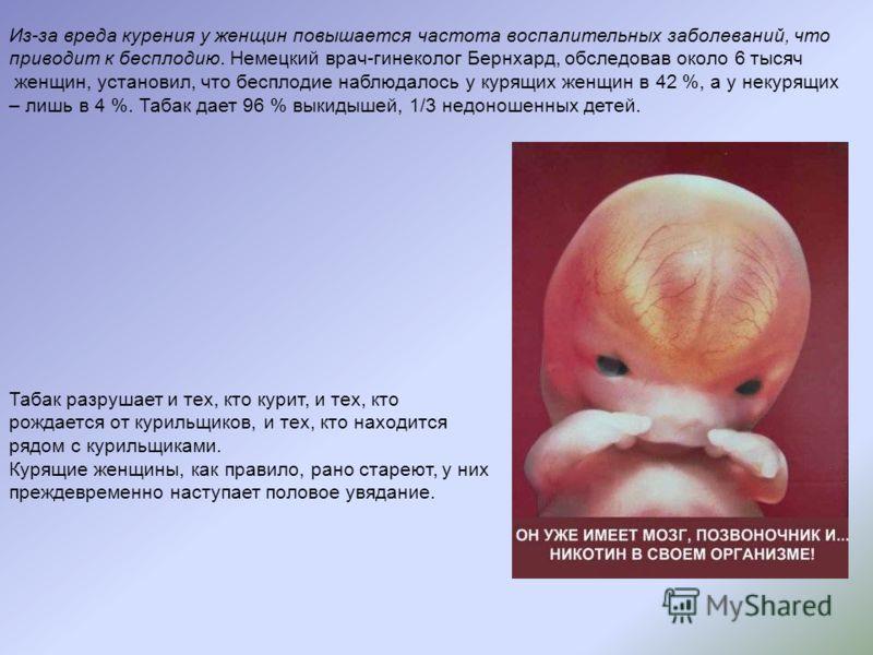 Из-за вреда курения у женщин повышается частота воспалительных заболеваний, что приводит к бесплодию. Немецкий врач-гинеколог Бернхард, обследовав около 6 тысяч женщин, установил, что бесплодие наблюдалось у курящих женщин в 42 %, а у некурящих – лиш