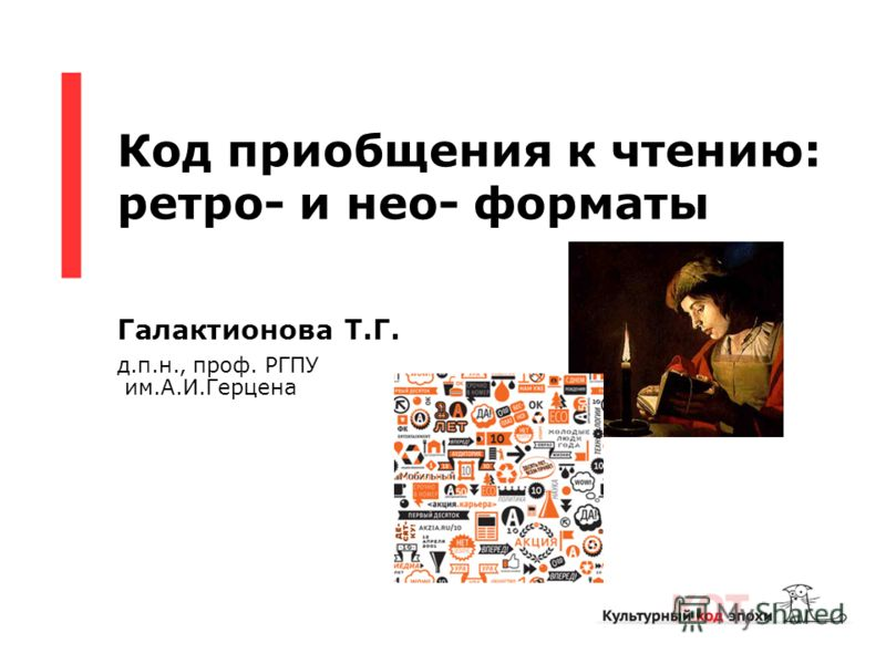 Код приобщения к чтению: ретро- и нео- форматы Галактионова Т.Г. д.п.н., проф. РГПУ им.А.И.Герцена