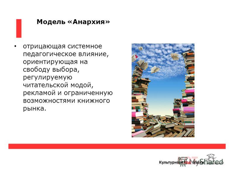 Модель «Анархия» отрицающая системное педагогическое влияние, ориентирующая на свободу выбора, регулируемую читательской модой, рекламой и ограниченную возможностями книжного рынка.