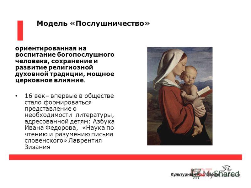 Модель «Послушничество» ориентированная на воспитание богопослушного человека, сохранение и развитие религиозной духовной традиции, мощное церковное влияние. 16 век– впервые в обществе стало формироваться представление о необходимости литературы, адр