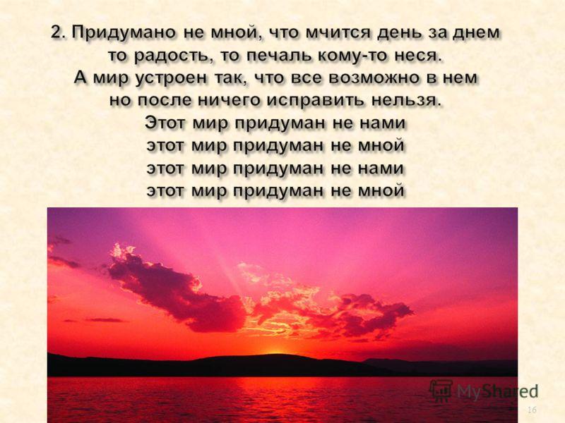 15 Музыка : Юрия Саульского Слова : Игоря Шаферана 1.За то что только раз в году бывает май За блеклую зарю ненастного дня. Кого угодно ты на свете обвиняй Но только не меня, прошу не меня. Этот мир придуман не нами Этот мир придуман не мной. Этот ми