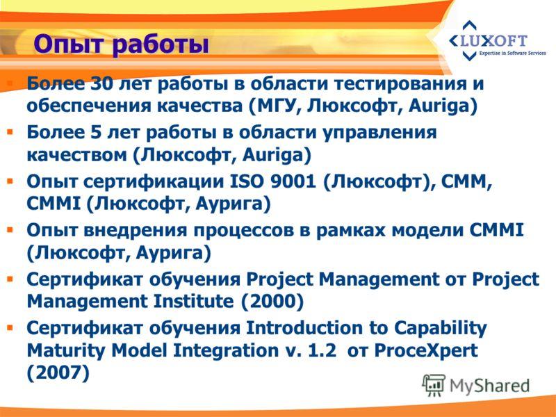 Опыт работы Более 30 лет работы в области тестирования и обеспечения качества (МГУ, Люксофт, Auriga) Более 5 лет работы в области управления качеством (Люксофт, Auriga) Опыт cертификации ISO 9001 (Люксофт), CMM, CMMI (Люксофт, Аурига) Опыт внедрения