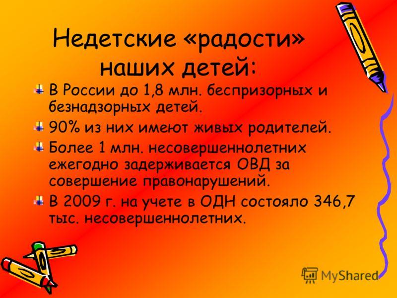 Недетские «радости» наших детей: В России до 1,8 млн. беспризорных и безнадзорных детей. 90% из них имеют живых родителей. Более 1 млн. несовершеннолетних ежегодно задерживается ОВД за совершение правонарушений. В 2009 г. на учете в ОДН состояло 346,