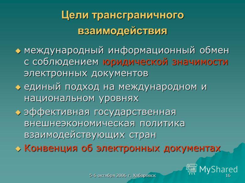 5-6 октября 2006 г. Хабаровск 16 Цели трансграничного взаимодействия международный информационный обмен с соблюдением юридической значимости электронных документов международный информационный обмен с соблюдением юридической значимости электронных до