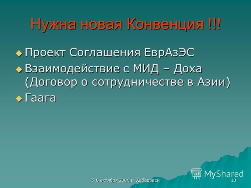 5-6 октября 2006 г. Хабаровск 18 Нужна новая Конвенция !!! Проект Соглашения ЕврАзЭС Проект Соглашения ЕврАзЭС Взаимодействие с МИД – Доха (Договор о сотрудничестве в Азии) Взаимодействие с МИД – Доха (Договор о сотрудничестве в Азии) Гаага Гаага