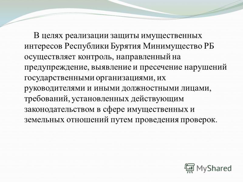 В целях реализации защиты имущественных интересов Республики Бурятия Минимущество РБ осуществляет контроль, направленный на предупреждение, выявление и пресечение нарушений государственными организациями, их руководителями и иными должностными лицами