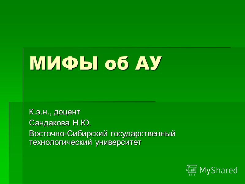 МИФЫ об АУ К.э.н., доцент Сандакова Н.Ю. Восточно-Сибирский государственный технологический университет