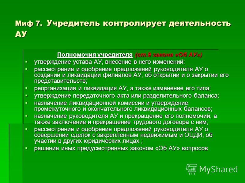Миф 7. Учредитель контролирует деятельность АУ Полномочия учредителя (ст.9 закона «Об АУ») утверждение устава АУ, внесение в него изменений; утверждение устава АУ, внесение в него изменений; рассмотрение и одобрение предложений руководителя АУ о созд