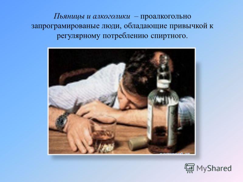 Пьяницы и алкоголики – проалкогольно запрограмированые люди, обладающие привычкой к регулярному потреблению спиртного.