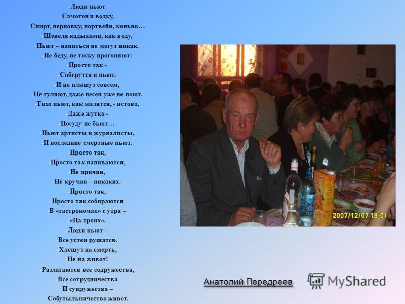 Анатолий Передреев Люди пьют Самогон и водку, Спирт, перцовку, портвейн, коньяк … Шевеля кадыками, как воду, Пьют – напиться не могут никак. Не беду, не тоску прогоняют : Просто так - Соберутся и пьют. И не пляшут совсем, Не гуляют, даже песен уже не