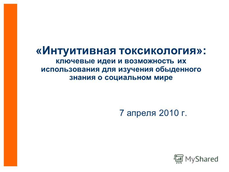 «Интуитивная токсикология»: ключевые идеи и возможность их использования для изучения обыденного знания о социальном мире 7 апреля 2010 г.