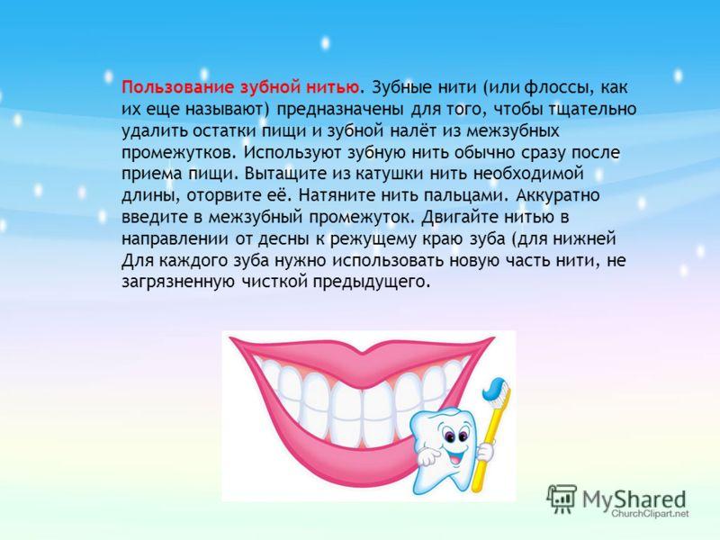 Пользование зубной нитью. Зубные нити (или флоссы, как их еще называют) предназначены для того, чтобы тщательно удалить остатки пищи и зубной налёт из межзубных промежутков. Используют зубную нить обычно сразу после приема пищи. Вытащите из катушки н