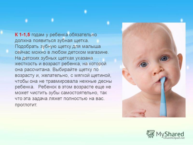 К 1-1,5 годам у ребенка обязательно должна появиться зубная щетка. Подобрать зубную щетку для малыша сейчас можно в любом детском магазине. На детских зубных щетках указана жесткость и возраст ребенка, на которой она рассчитана. Выбирайте щетку по во