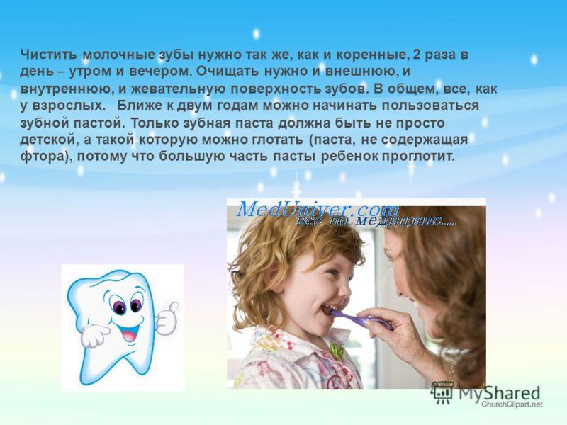 Чистить молочные зубы нужно так же, как и коренные, 2 раза в день – утром и вечером. Очищать нужно и внешнюю, и внутреннюю, и жевательную поверхность зубов. В общем, все, как у взрослых. Ближе к двум годам можно начинать пользоваться зубной пастой. Т
