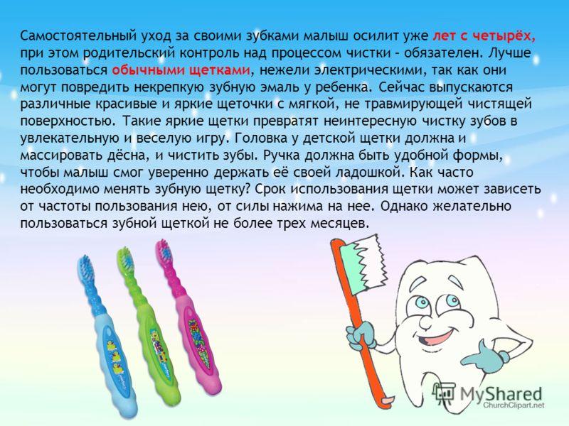 Самостоятельный уход за своими зубками малыш осилит уже лет с четырёх, при этом родительский контроль над процессом чистки – обязателен. Лучше пользоваться обычными щетками, нежели электрическими, так как они могут повредить некрепкую зубную эмаль у