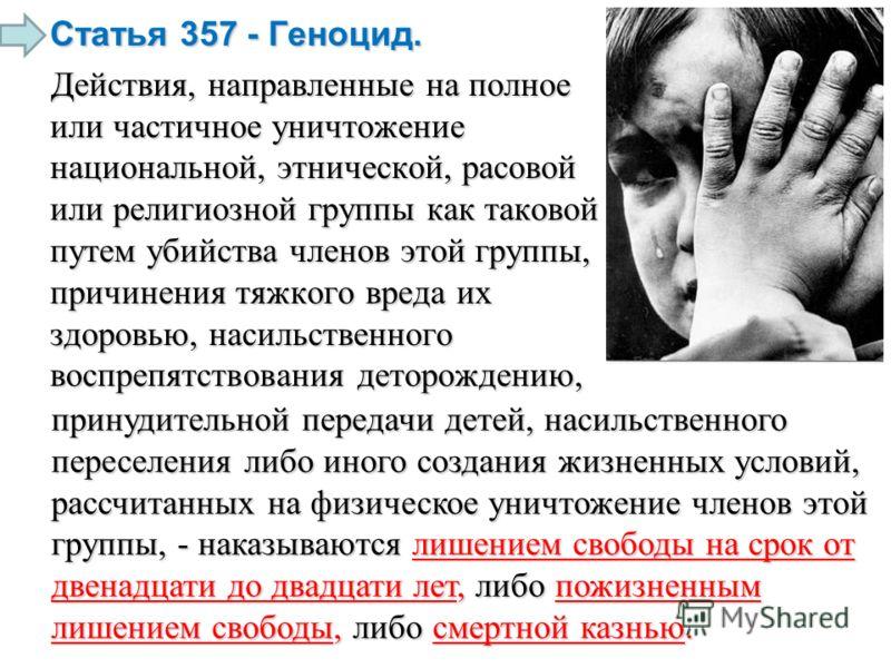 Статья 357 - Геноцид. Действия, направленные на полное или частичное уничтожение национальной, этнической, расовой или религиозной группы как таковой путем убийства членов этой группы, причинения тяжкого вреда их здоровью, насильственного воспрепятст